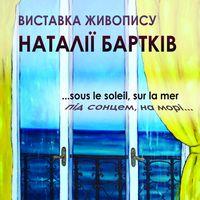 Виставка живопису Наталії Бартків «...Sous le soleil, sur la mer - під сонцем, на морі...»
