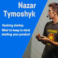 Зустріч з Назаром Тимошиком «Hacking startup. What to keep in mind starting your product»