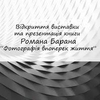 Відкриття виставки та презентація книги Романа Барана «Фотографія впоперек життя»