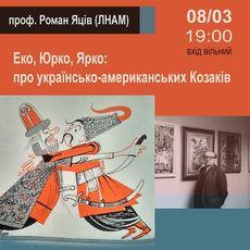 Лекція «Еко, Юрко, Ярко: Про українсько-американських Козаків»