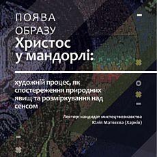 Лекція «Поява образуХристос у мандорлі: художній процес, як спостереження природних явищ та розміркування над сенсом»