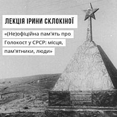 Лекція Ірини Склокіної «(Не)офіційна пам'ять про Голокост в СРСР»