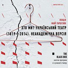 Лекція Майї Гарбузюк «Хто ми? Український театр (1819 — 2014) | неакадемічна версія»