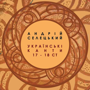 Концерт «Українські канти 17-18 ст. Андрій Селецький»