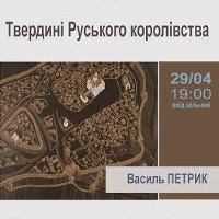 Лекція Василя Петрика «Твердині Руського королівства»