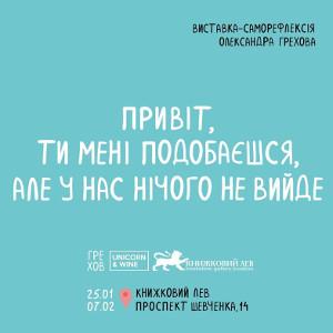 Виставка-саморефлексія Олексакндра Грехова «Привіт, ти мені подобаєшся, але у нас нічого не вийде»