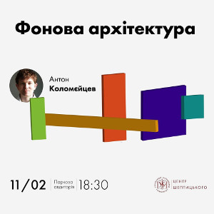 Лекція Антона Коломєйцева «Фонова архітектура»