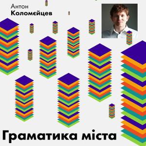 Лекція Антона Коломєйцева «Граматика міста»